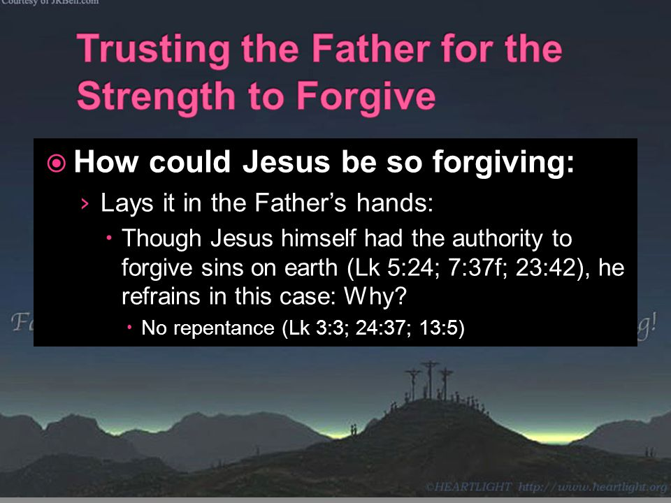  How could Jesus be so forgiving: › Lays it in the Father's hands:  Though Jesus himself had the authority to forgive sins on earth (Lk 5:24; 7:37f;
