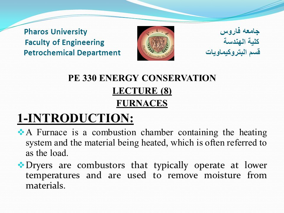 Pharos University جامعه فاروس Faculty of Engineering كلية الهندسة Petrochemical Department قسم البتروكيماويات PE 330 ENERGY CONSERVATION LECTURE (8) FURNACES 1-INTRODUCTION:  A Furnace is a combustion chamber containing the heating system and the material being heated, which is often referred to as the load.