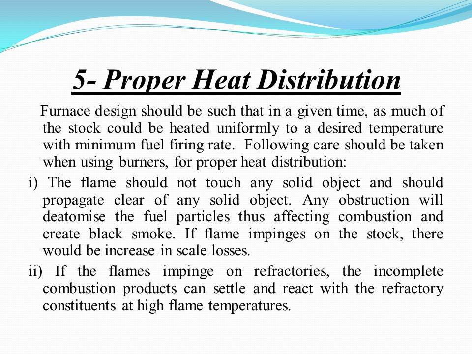 5- Proper Heat Distribution Furnace design should be such that in a given time, as much of the stock could be heated uniformly to a desired temperature with minimum fuel firing rate.