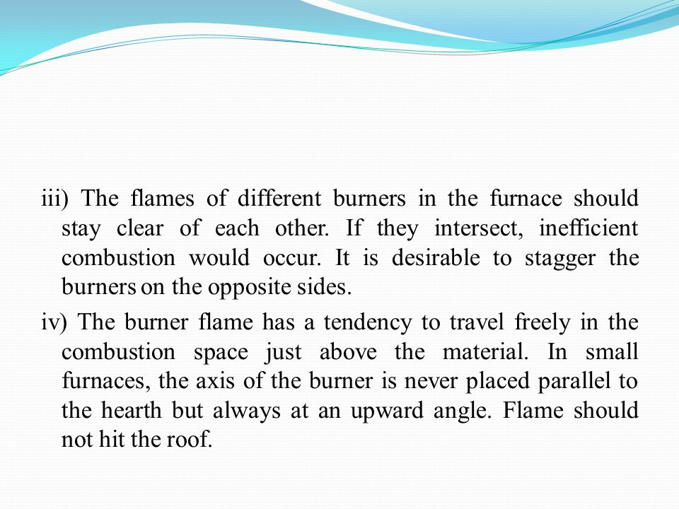 iii) The flames of different burners in the furnace should stay clear of each other.