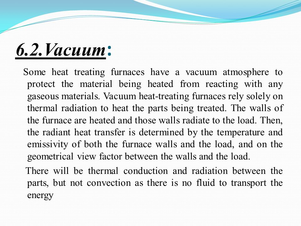 6.2.Vacuum : Some heat treating furnaces have a vacuum atmosphere to protect the material being heated from reacting with any gaseous materials.