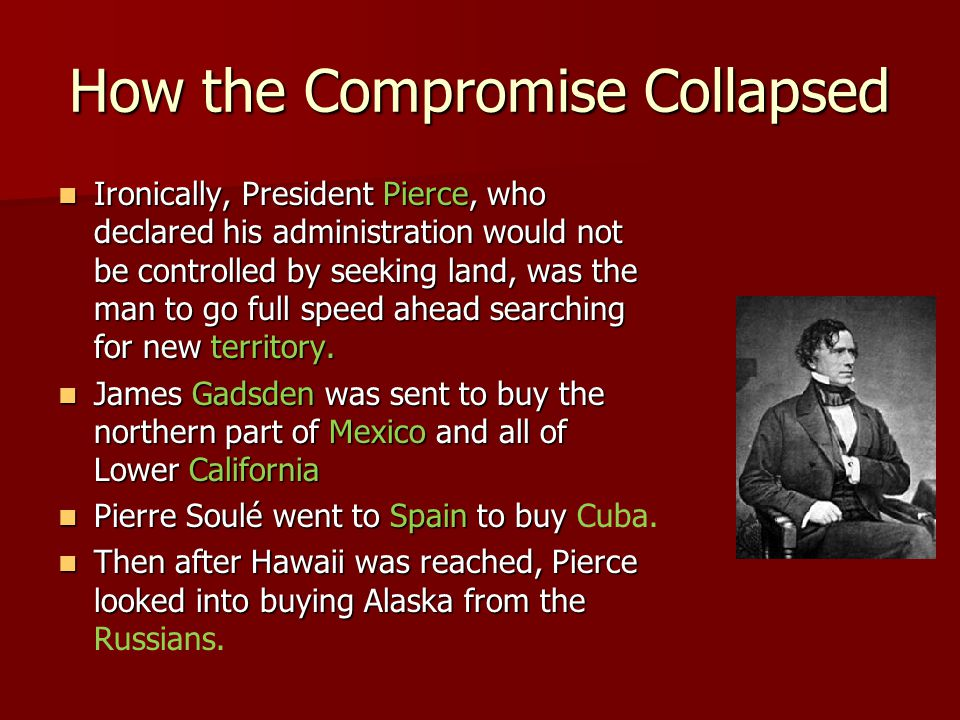 How the Compromise Collapsed Ironically, President Pierce, who declared his administration would not be controlled by seeking land, was the man to go full speed ahead searching for new territory.