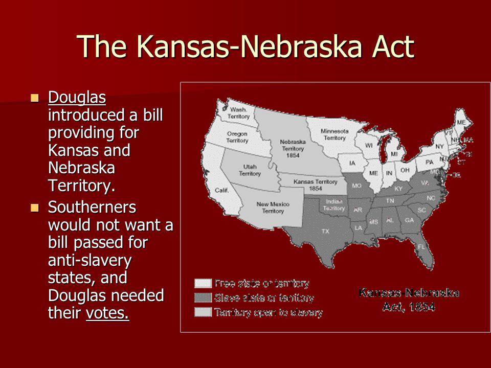 The Kansas-Nebraska Act Douglas introduced a bill providing for Kansas and Nebraska Territory.