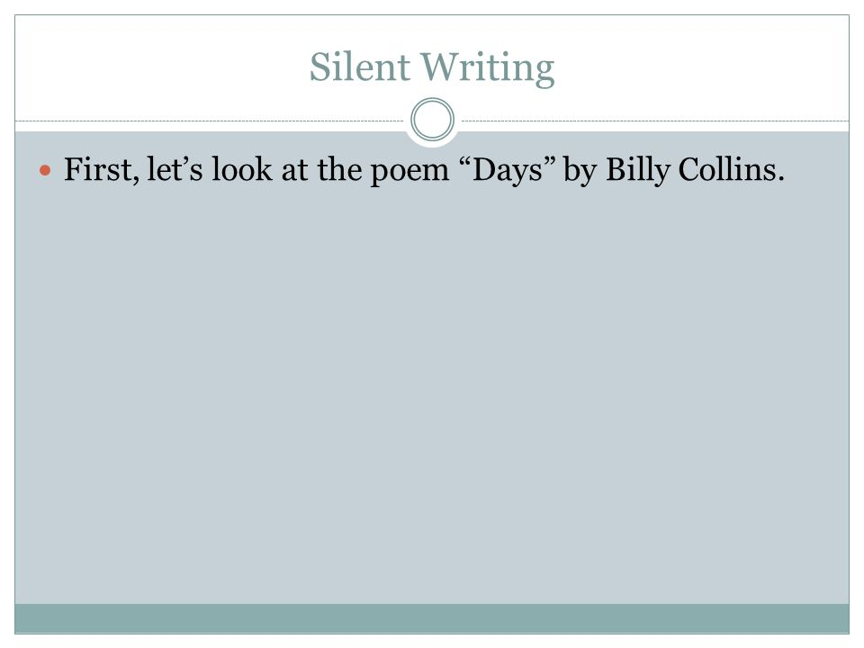 "Silent Writing First, let's look at the poem ""Days"" by Billy Collins."