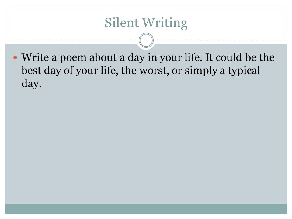 Silent Writing Write a poem about a day in your life. It could be the best day of your life, the worst, or simply a typical day.