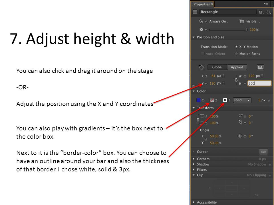 7. Adjust height & width You can also click and drag it around on the stage -OR- Adjust the position using the X and Y coordinates You can also play w