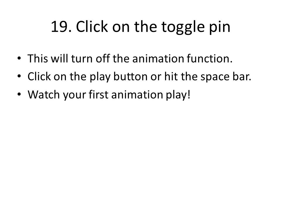 19. Click on the toggle pin This will turn off the animation function. Click on the play button or hit the space bar. Watch your first animation play!