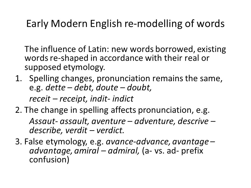 Early Modern English re-modelling of words The influence of Latin: new words borrowed, existing words re-shaped in accordance with their real or supposed etymology.