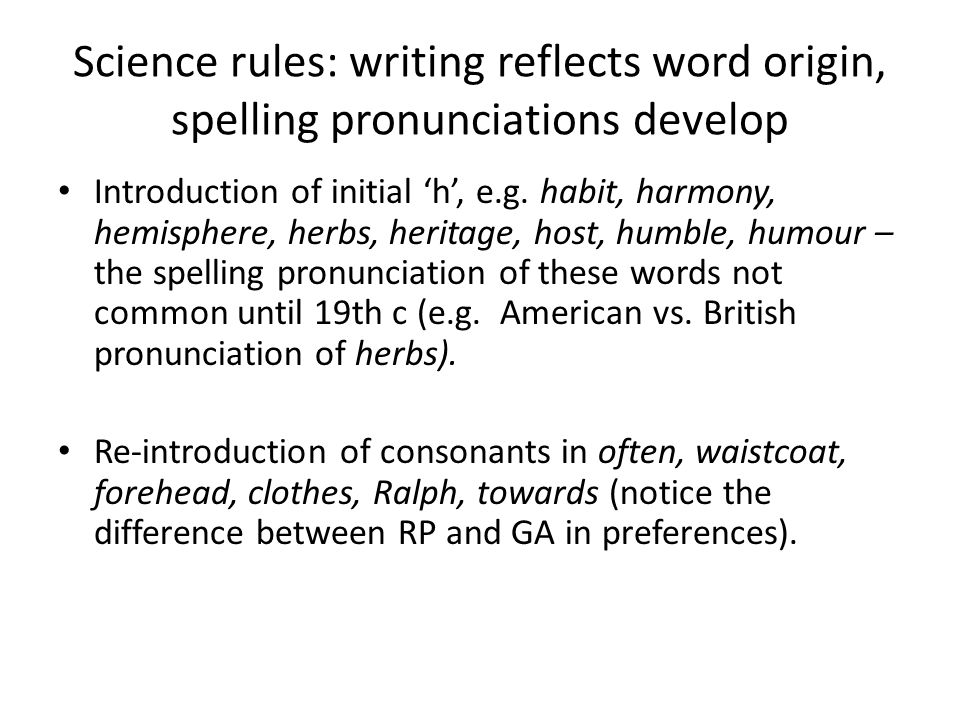 Science rules: writing reflects word origin, spelling pronunciations develop Introduction of initial 'h', e.g. habit, harmony, hemisphere, herbs, heri