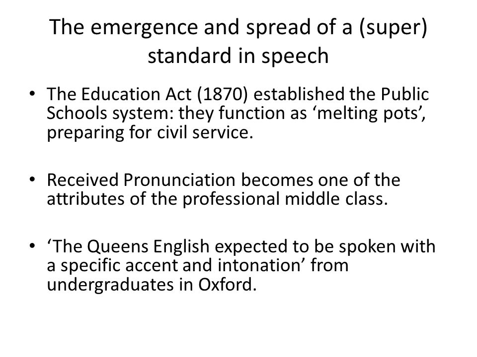 The emergence and spread of a (super) standard in speech The Education Act (1870) established the Public Schools system: they function as 'melting pots', preparing for civil service.