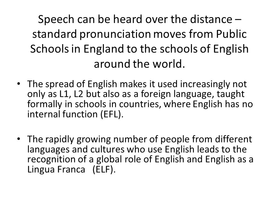 Speech can be heard over the distance – standard pronunciation moves from Public Schools in England to the schools of English around the world. The sp