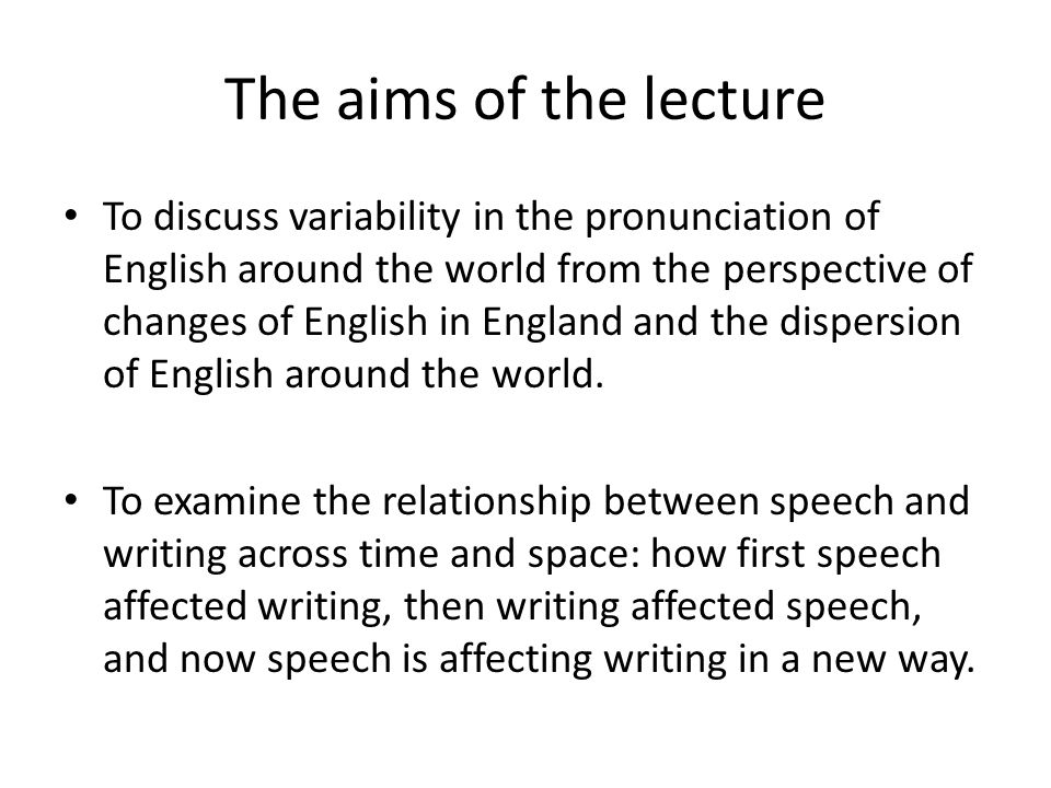 The aims of the lecture To discuss variability in the pronunciation of English around the world from the perspective of changes of English in England