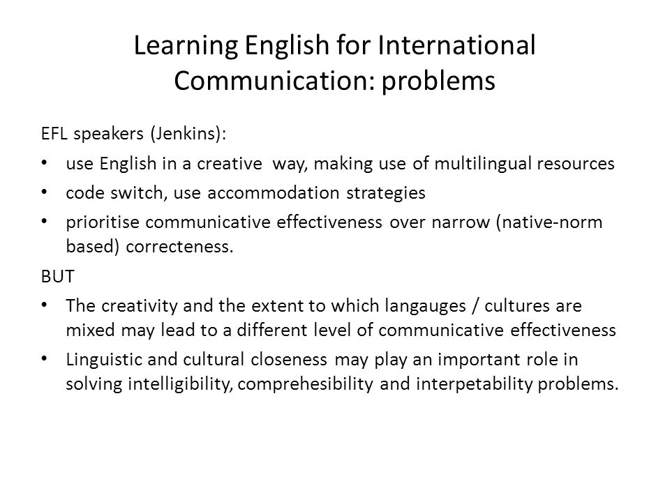 Learning English for International Communication: problems EFL speakers (Jenkins): use English in a creative way, making use of multilingual resources