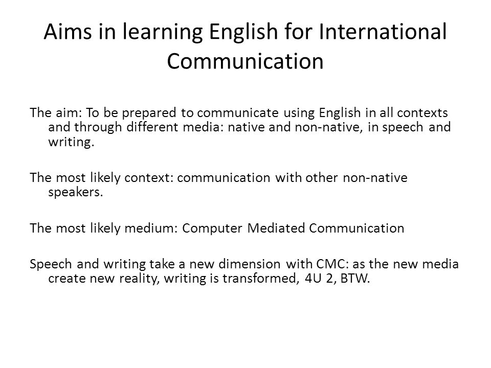 Aims in learning English for International Communication The aim: To be prepared to communicate using English in all contexts and through different media: native and non-native, in speech and writing.