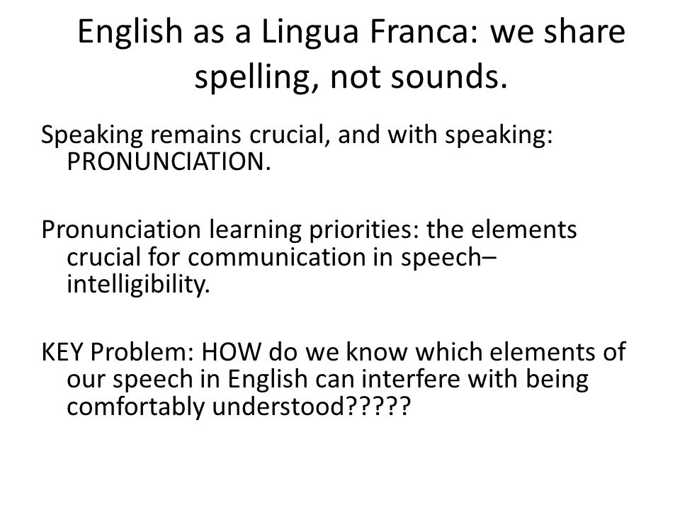 English as a Lingua Franca: we share spelling, not sounds. Speaking remains crucial, and with speaking: PRONUNCIATION. Pronunciation learning prioriti