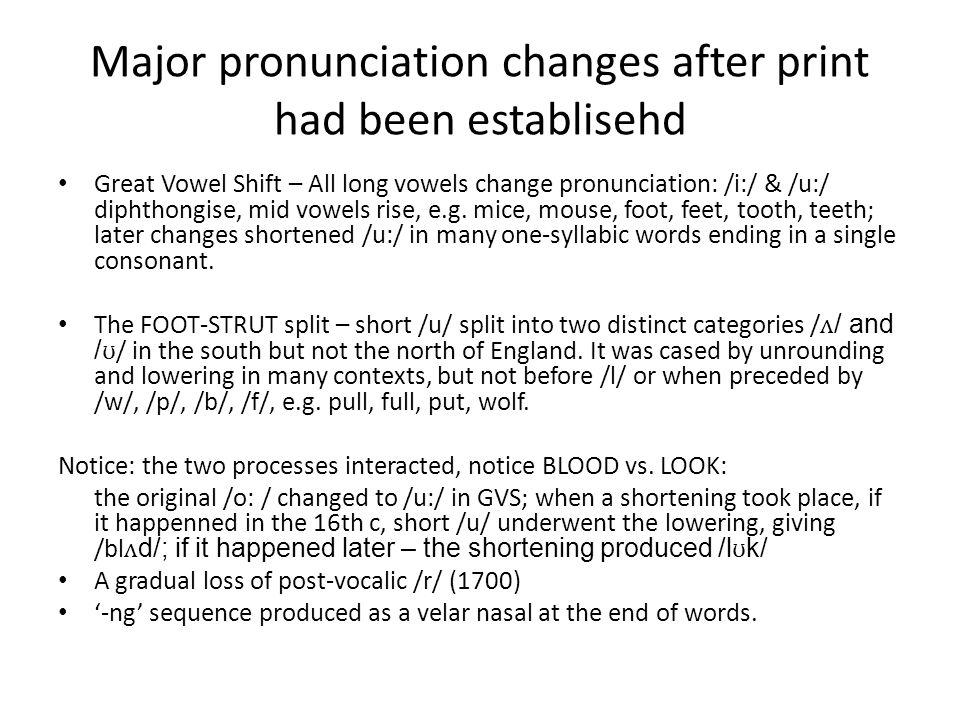 Major pronunciation changes after print had been establisehd Great Vowel Shift – All long vowels change pronunciation: /i:/ & /u:/ diphthongise, mid v