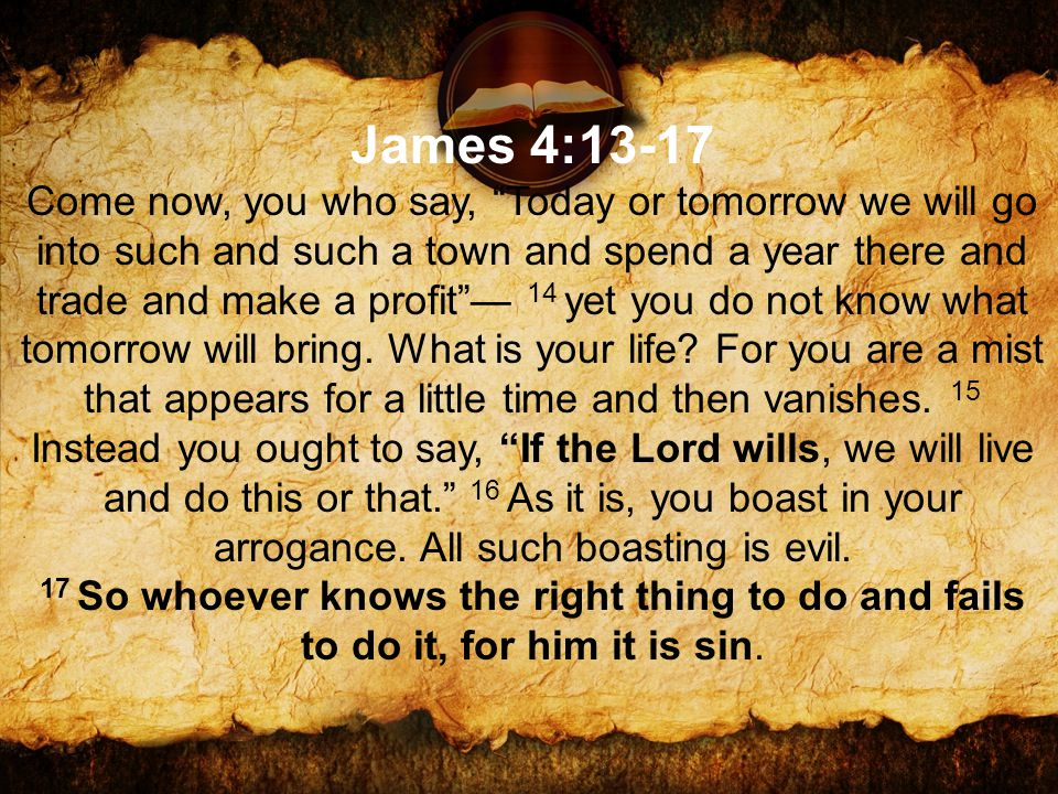 James 4:13-17 Come now, you who say, Today or tomorrow we will go into such and such a town and spend a year there and trade and make a profit — 14 yet you do not know what tomorrow will bring.