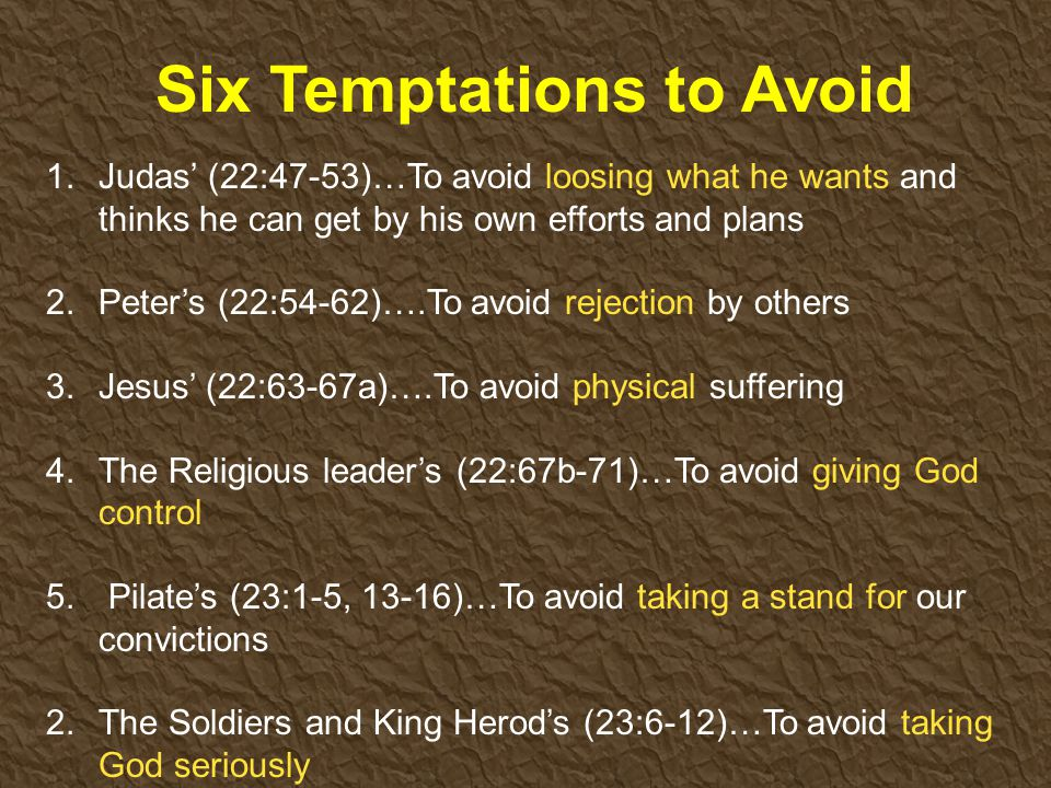 Six Temptations to Avoid 1.Judas' (22:47-53)…To avoid loosing what he wants and thinks he can get by his own efforts and plans 2.Peter's (22:54-62)….To avoid rejection by others 3.Jesus' (22:63-67a)….To avoid physical suffering 4.The Religious leader's (22:67b-71)…To avoid giving God control 5.