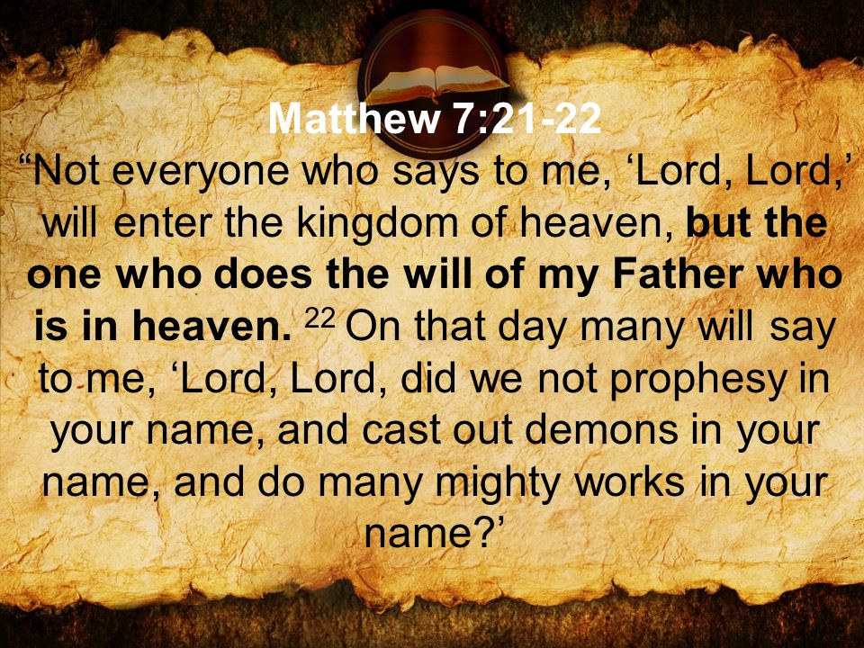 Matthew 7:21-22 Not everyone who says to me, 'Lord, Lord,' will enter the kingdom of heaven, but the one who does the will of my Father who is in heaven.