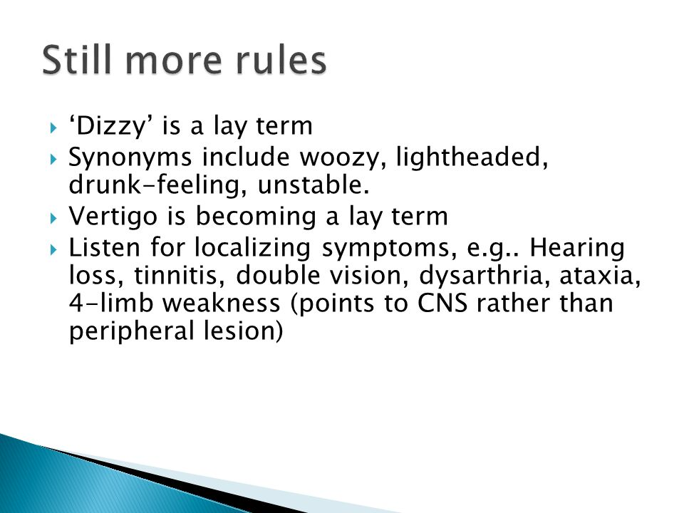  'Dizzy' is a lay term  Synonyms include woozy, lightheaded, drunk-feeling, unstable.  Vertigo is becoming a lay term  Listen for localizing sympt
