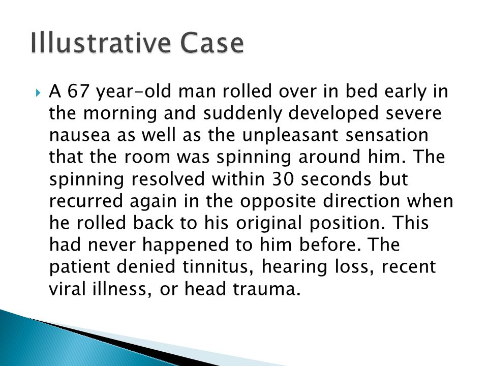  A 67 year-old man rolled over in bed early in the morning and suddenly developed severe nausea as well as the unpleasant sensation that the room was