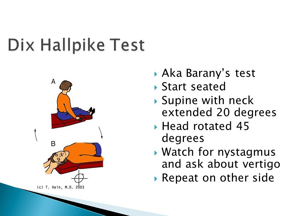  Aka Barany's test  Start seated  Supine with neck extended 20 degrees  Head rotated 45 degrees  Watch for nystagmus and ask about vertigo  Repe