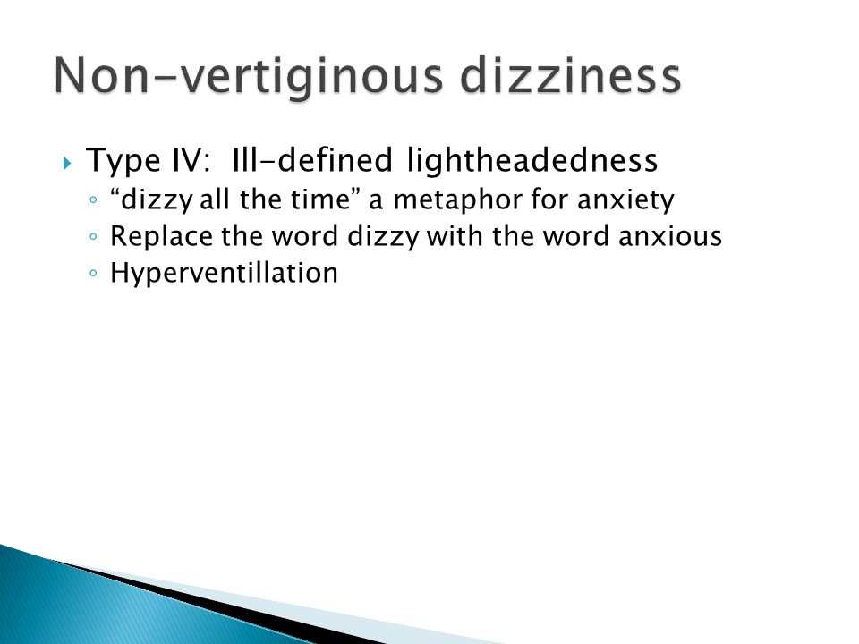 """ Type IV: Ill-defined lightheadedness ◦ """"dizzy all the time"""" a metaphor for anxiety ◦ Replace the word dizzy with the word anxious ◦ Hyperventillatio"""