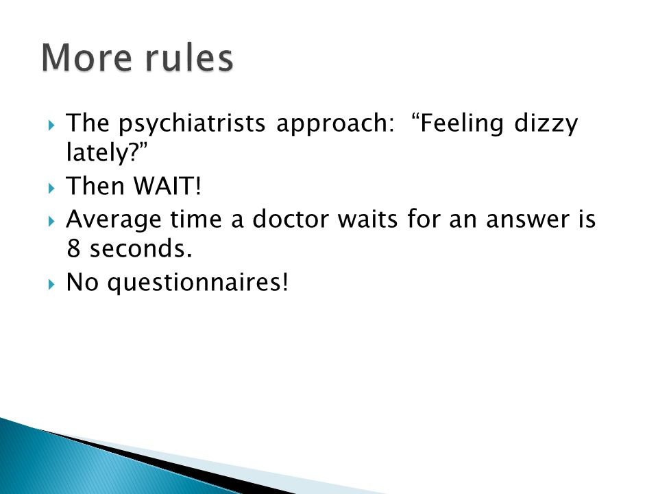 """ The psychiatrists approach: """"Feeling dizzy lately?""""  Then WAIT!  Average time a doctor waits for an answer is 8 seconds.  No questionnaires!"""