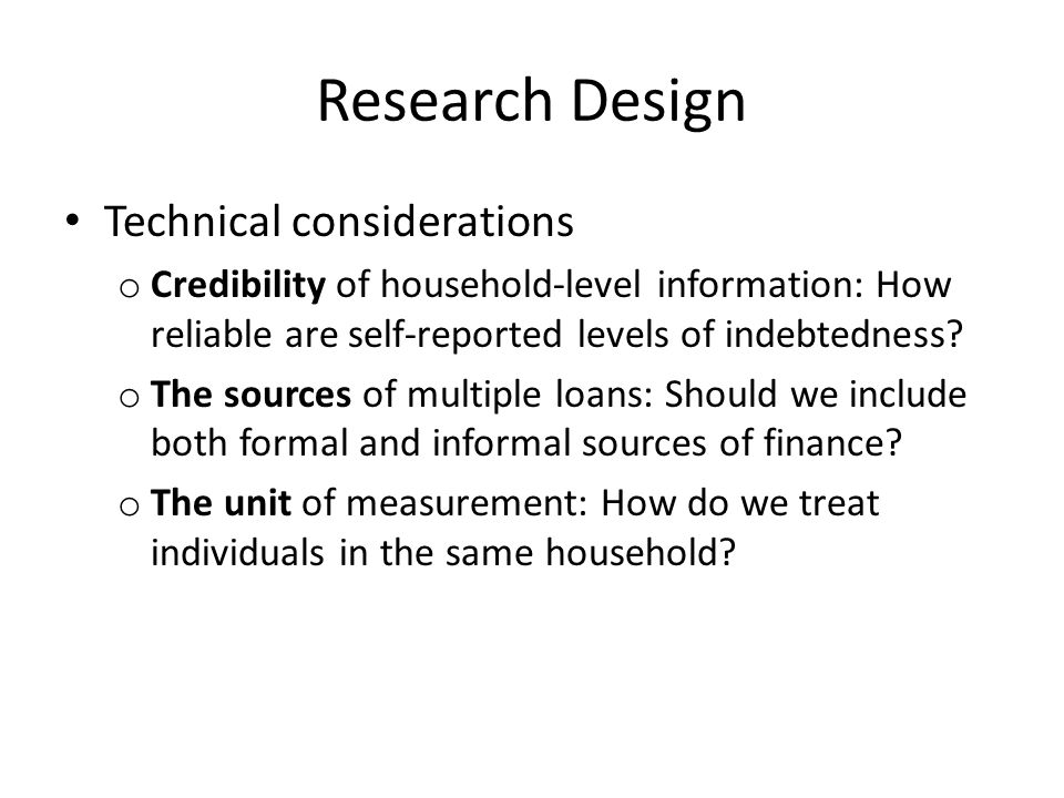 Research Design Technical considerations o Credibility of household-level information: How reliable are self-reported levels of indebtedness.