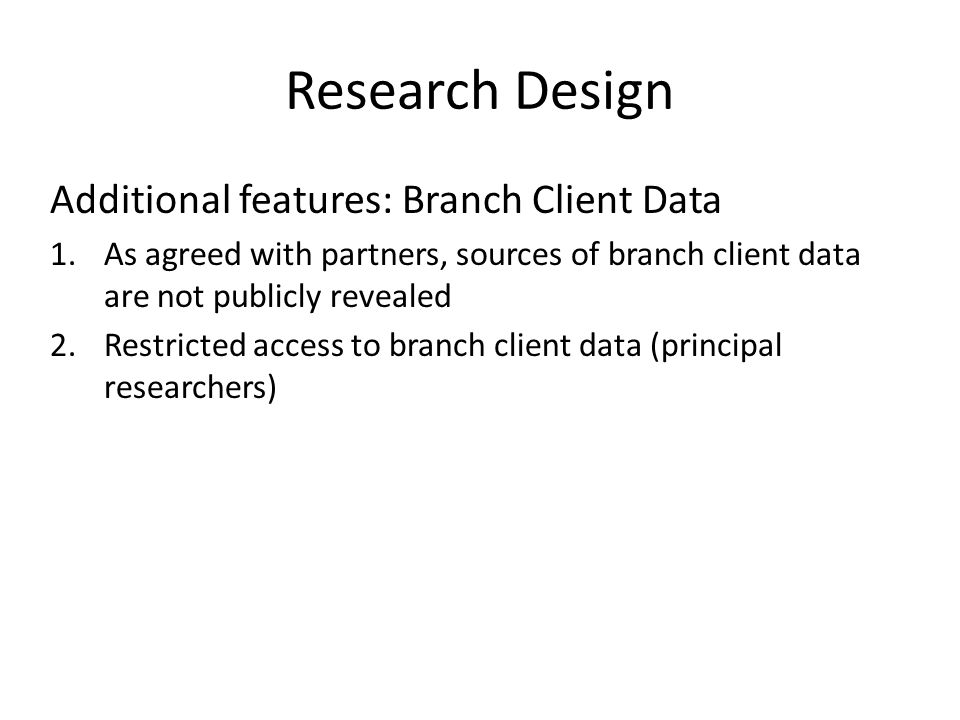 Research Design Additional features: Branch Client Data 1.As agreed with partners, sources of branch client data are not publicly revealed 2.Restricted access to branch client data (principal researchers)