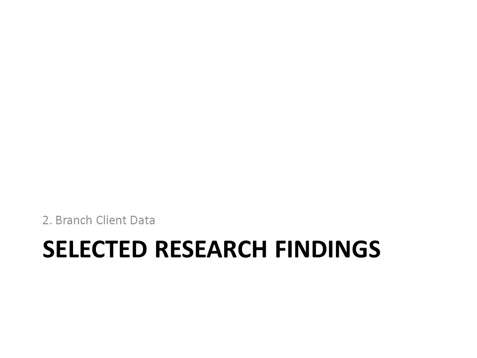 SELECTED RESEARCH FINDINGS 2. Branch Client Data
