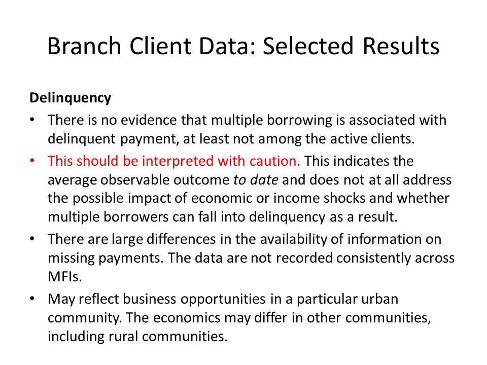 Branch Client Data: Selected Results Delinquency There is no evidence that multiple borrowing is associated with delinquent payment, at least not among the active clients.