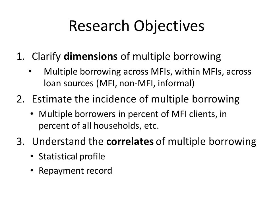 Research Objectives 1.Clarify dimensions of multiple borrowing Multiple borrowing across MFIs, within MFIs, across loan sources (MFI, non-MFI, informal) 2.Estimate the incidence of multiple borrowing Multiple borrowers in percent of MFI clients, in percent of all households, etc.