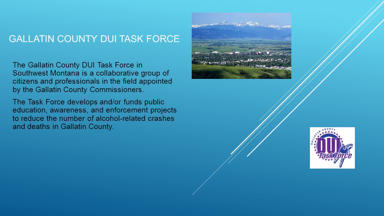 GALLATIN COUNTY DUI TASK FORCE The Gallatin County DUI Task Force in Southwest Montana is a collaborative group of citizens and professionals in the field appointed by the Gallatin County Commissioners.