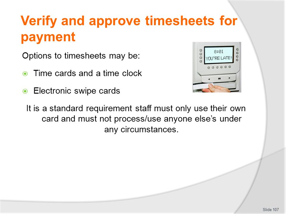 Verify and approve timesheets for payment Options to timesheets may be:  Time cards and a time clock  Electronic swipe cards It is a standard requir