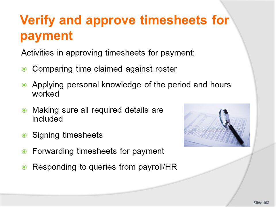 Verify and approve timesheets for payment Activities in approving timesheets for payment:  Comparing time claimed against roster  Applying personal