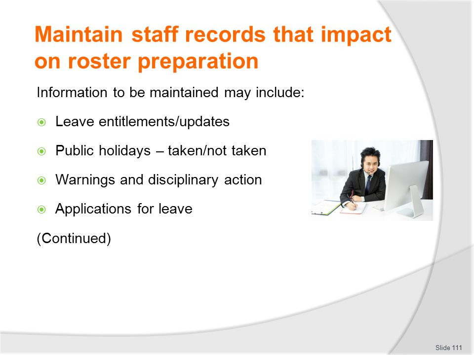 Maintain staff records that impact on roster preparation Information to be maintained may include:  Leave entitlements/updates  Public holidays – ta