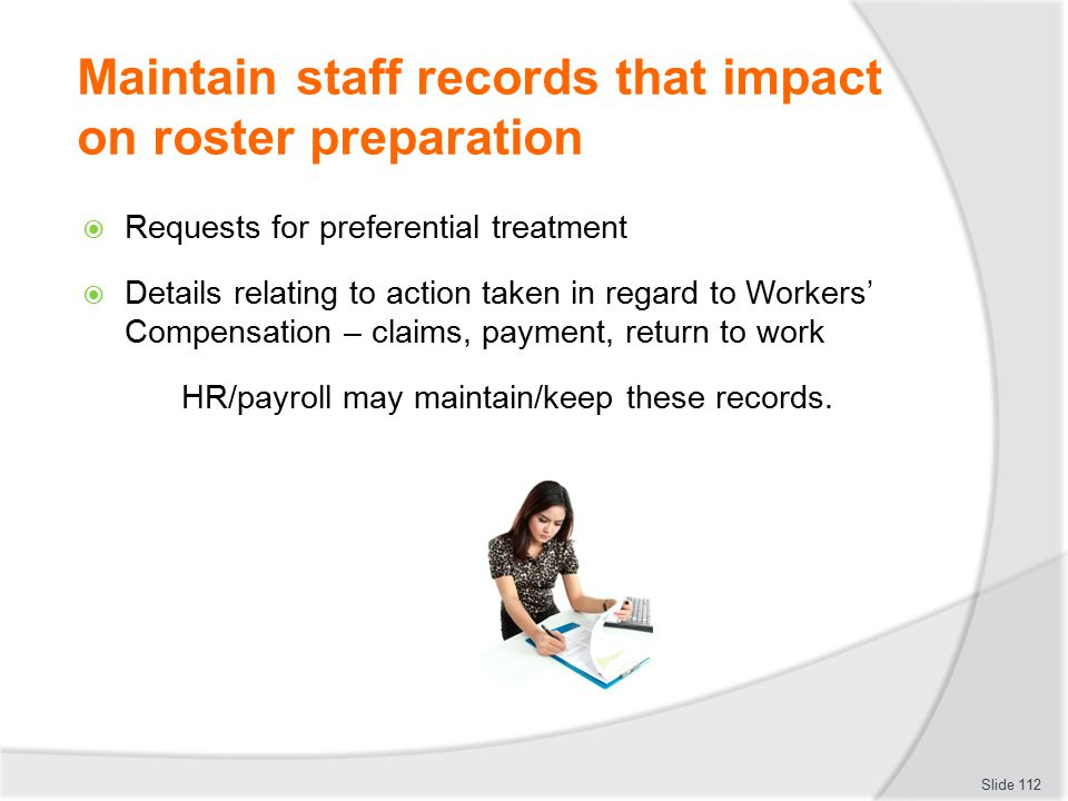 Maintain staff records that impact on roster preparation  Requests for preferential treatment  Details relating to action taken in regard to Workers