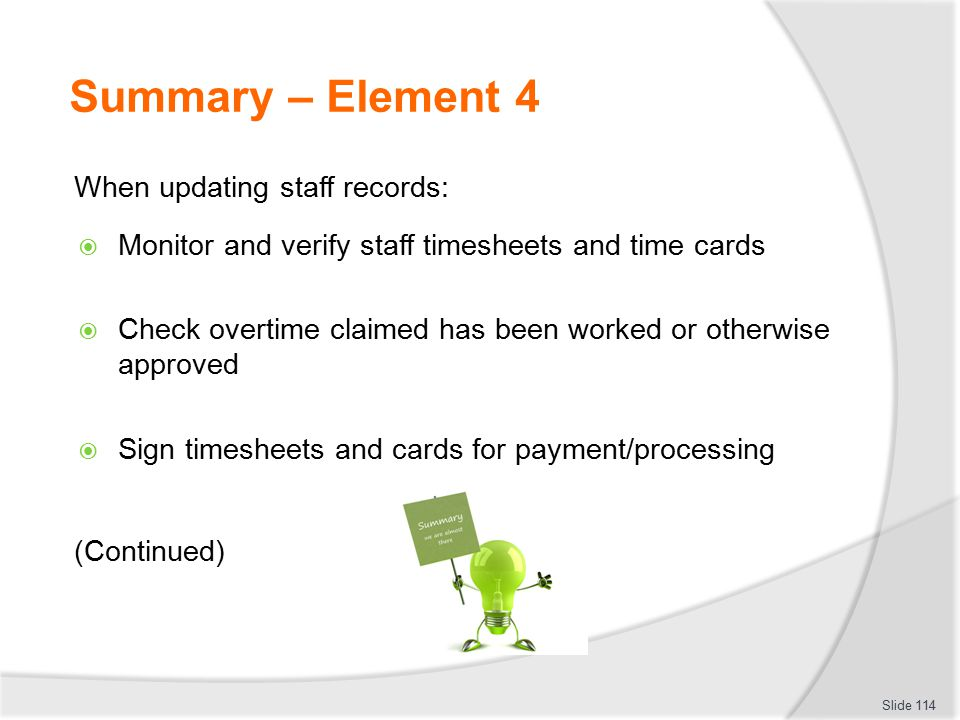 Summary – Element 4 When updating staff records:  Monitor and verify staff timesheets and time cards  Check overtime claimed has been worked or othe