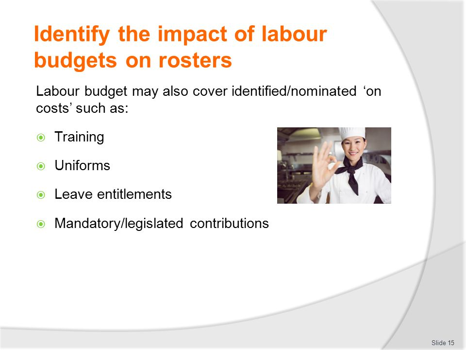 Identify the impact of labour budgets on rosters Labour budget may also cover identified/nominated 'on costs' such as:  Training  Uniforms  Leave e