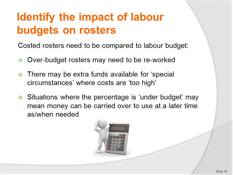 Identify the impact of labour budgets on rosters Costed rosters need to be compared to labour budget:  Over-budget rosters may need to be re-worked 
