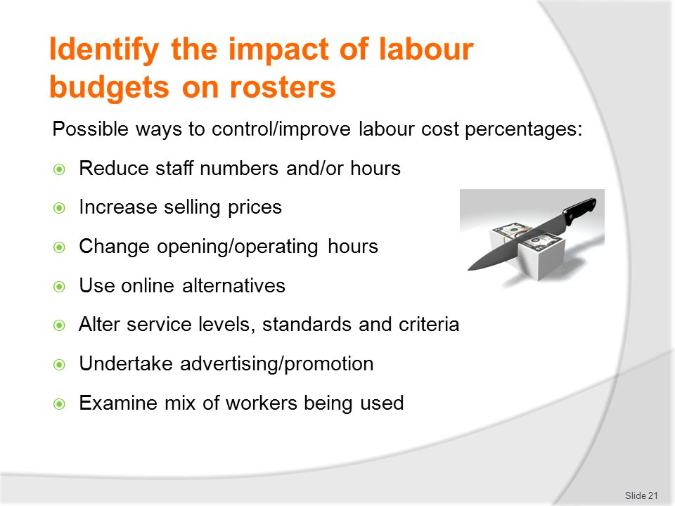 Identify the impact of labour budgets on rosters Possible ways to control/improve labour cost percentages:  Reduce staff numbers and/or hours  Incre