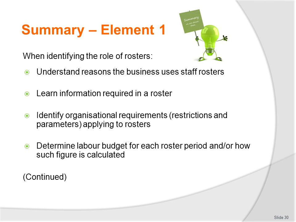 Summary – Element 1 When identifying the role of rosters:  Understand reasons the business uses staff rosters  Learn information required in a roste