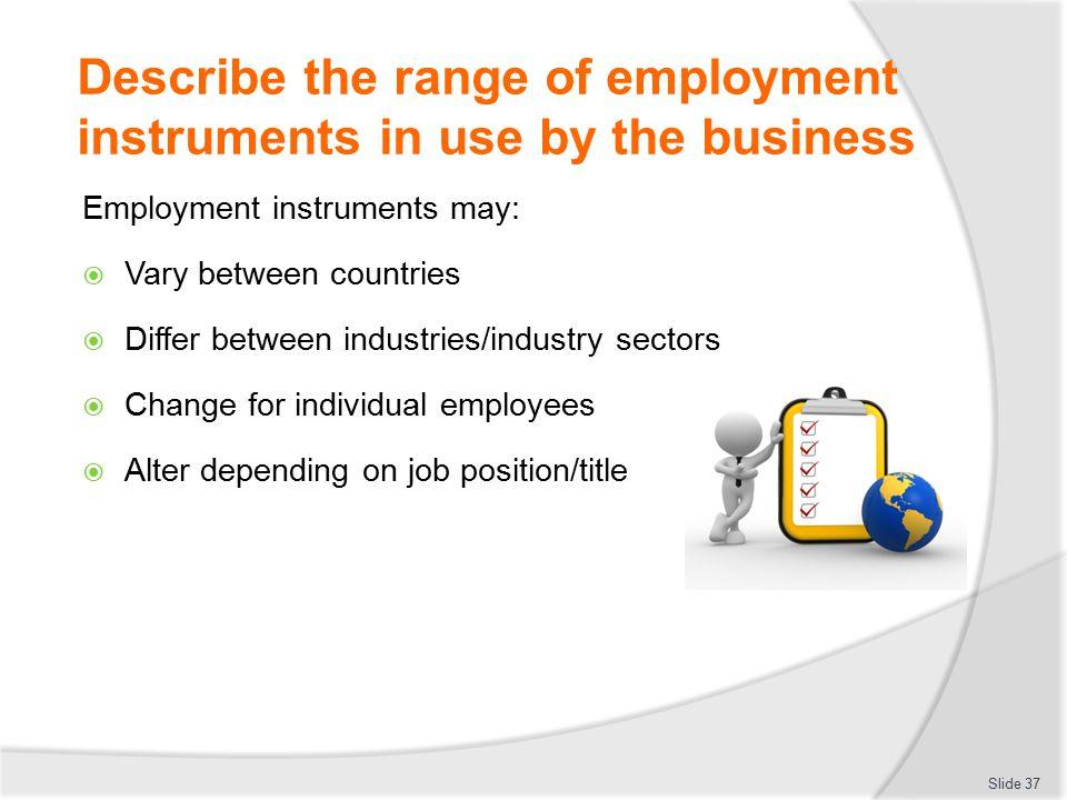 Describe the range of employment instruments in use by the business Employment instruments may:  Vary between countries  Differ between industries/i