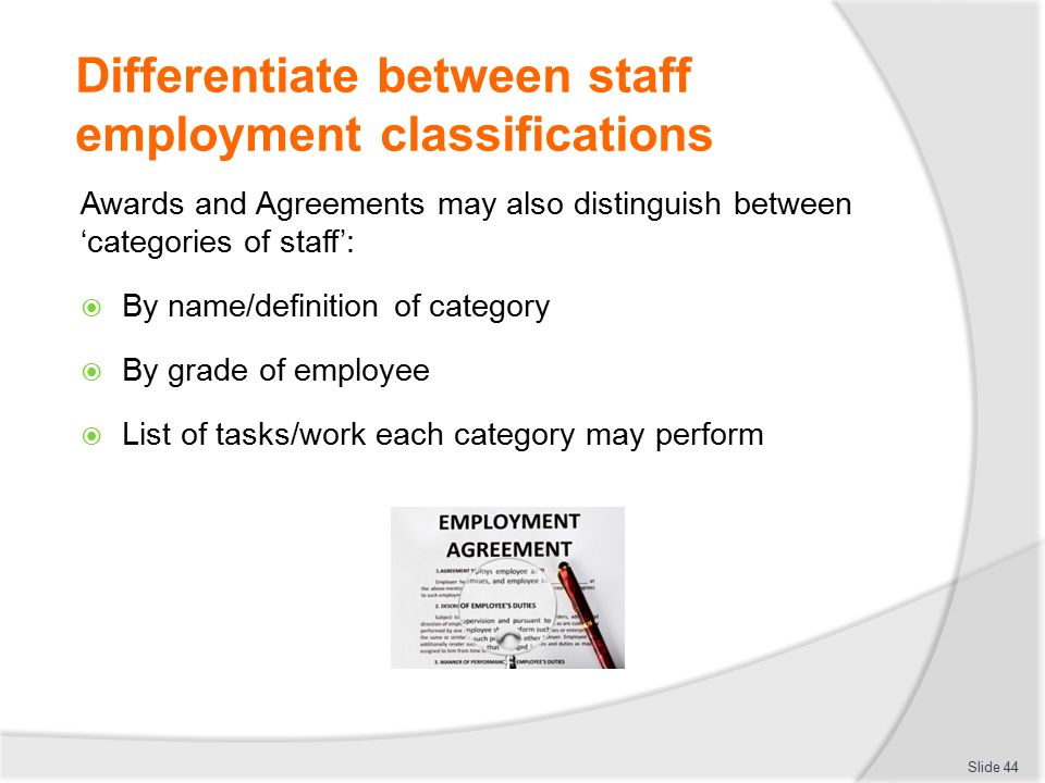 Differentiate between staff employment classifications Awards and Agreements may also distinguish between 'categories of staff':  By name/definition