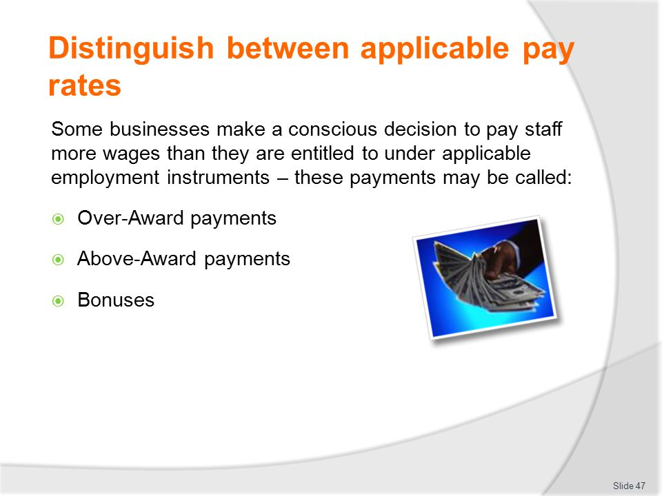 Distinguish between applicable pay rates Some businesses make a conscious decision to pay staff more wages than they are entitled to under applicable