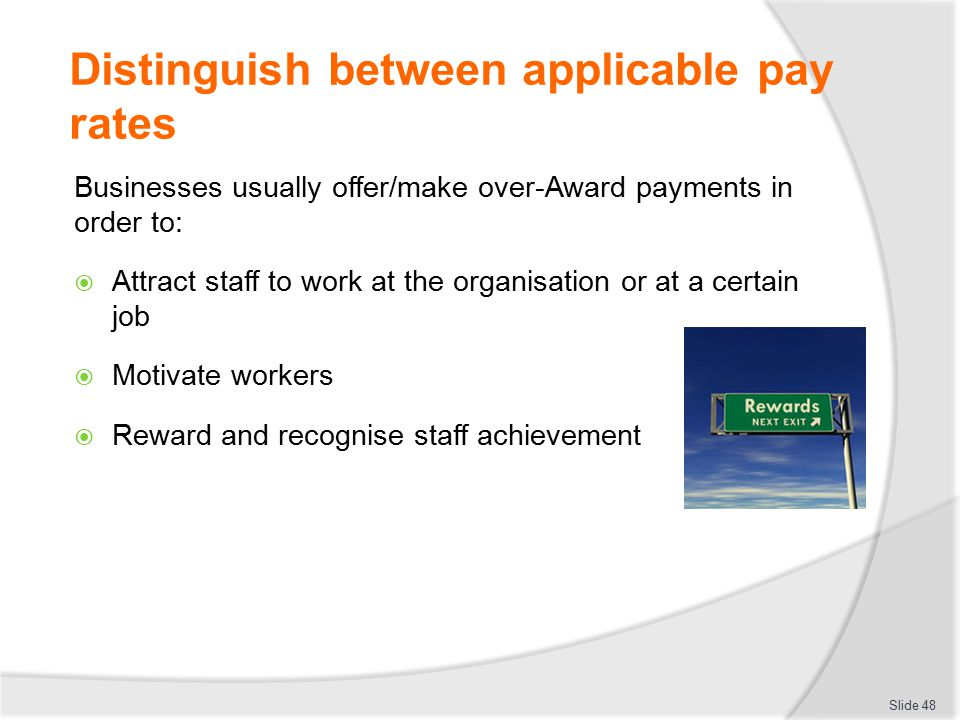 Distinguish between applicable pay rates Businesses usually offer/make over-Award payments in order to:  Attract staff to work at the organisation or
