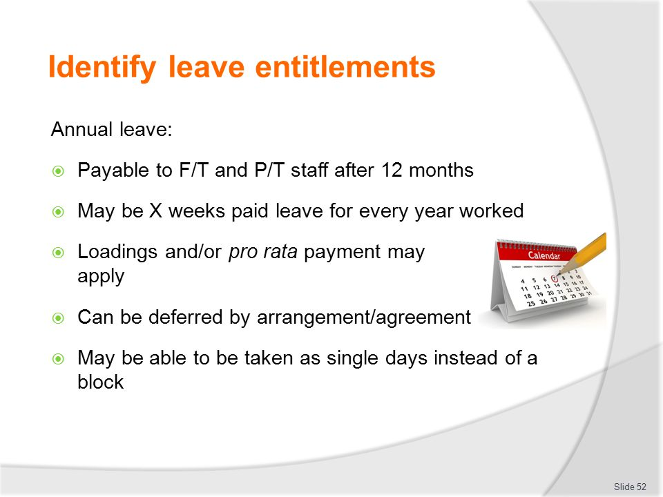 Identify leave entitlements Annual leave:  Payable to F/T and P/T staff after 12 months  May be X weeks paid leave for every year worked  Loadings