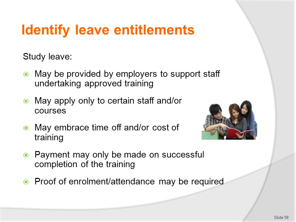 Identify leave entitlements Study leave:  May be provided by employers to support staff undertaking approved training  May apply only to certain sta