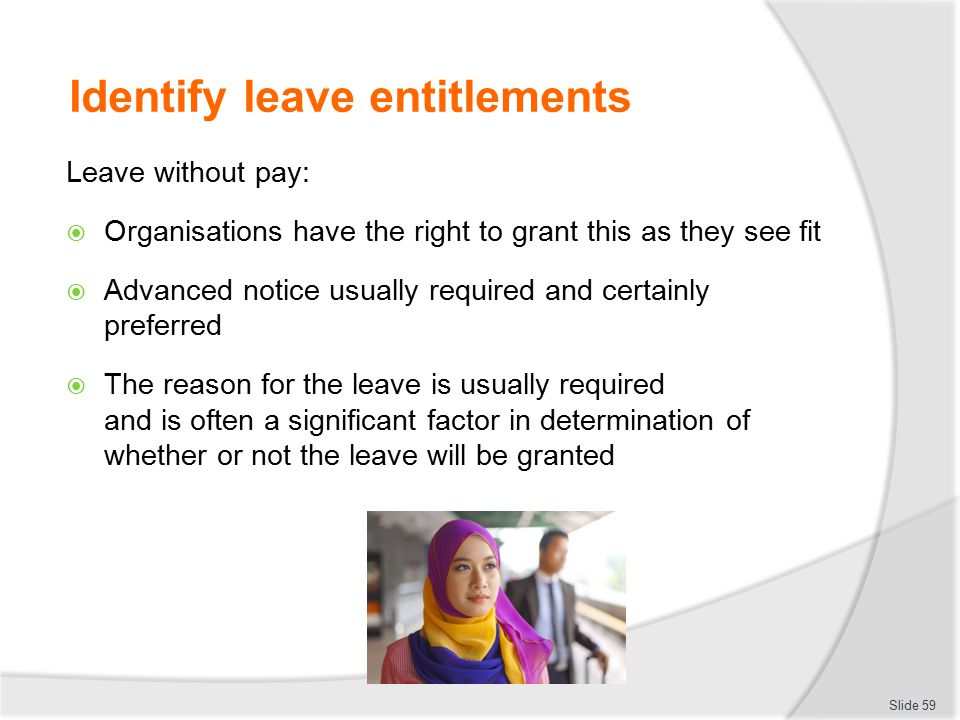 Identify leave entitlements Leave without pay:  Organisations have the right to grant this as they see fit  Advanced notice usually required and cer
